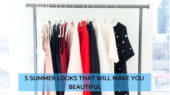 5 SUMMER LOOKS THAT WILL MAKE YOU BEAUTIFUL